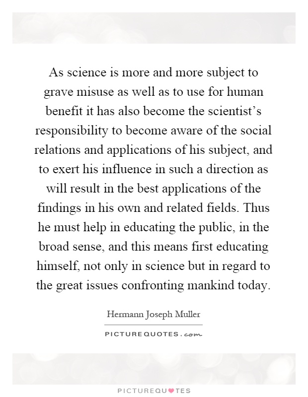 As science is more and more subject to grave misuse as well as to use for human benefit it has also become the scientist's responsibility to become aware of the social relations and applications of his subject, and to exert his influence in such a direction as will result in the best applications of the findings in his own and related fields. Thus he must help in educating the public, in the broad sense, and this means first educating himself, not only in science but in regard to the great issues confronting mankind today Picture Quote #1
