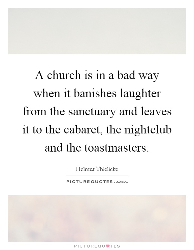 A church is in a bad way when it banishes laughter from the sanctuary and leaves it to the cabaret, the nightclub and the toastmasters Picture Quote #1