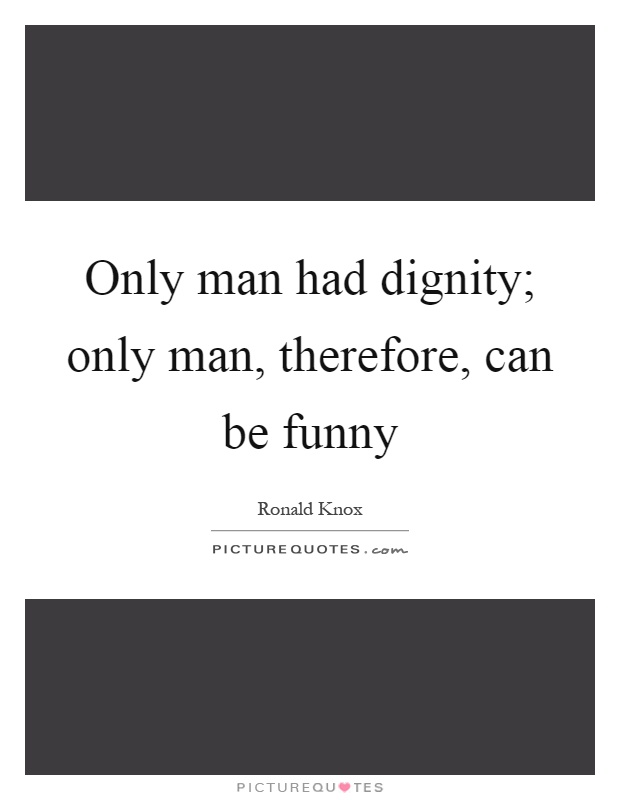 Only man had dignity; only man, therefore, can be funny Picture Quote #1