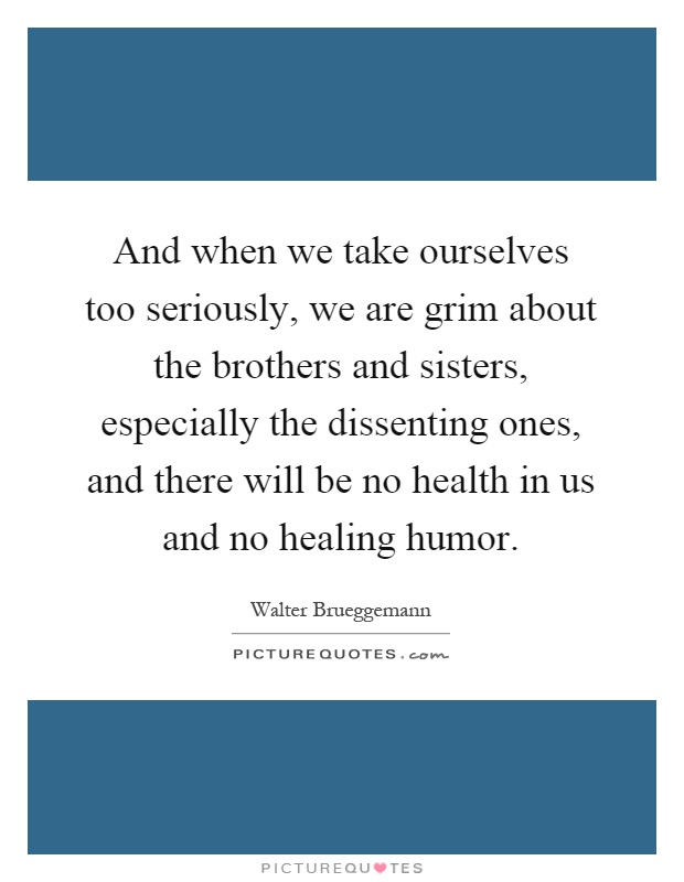 And when we take ourselves too seriously, we are grim about the brothers and sisters, especially the dissenting ones, and there will be no health in us and no healing humor Picture Quote #1