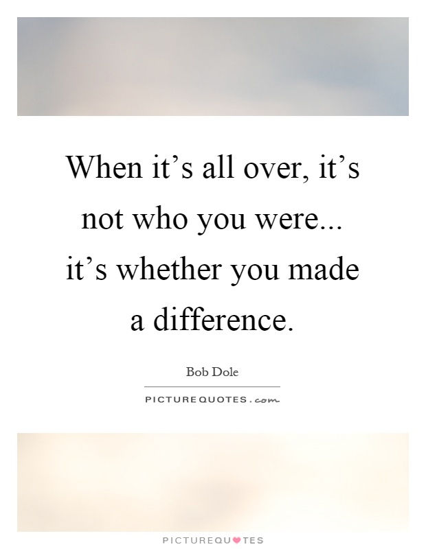 When it's all over, it's not who you were... it's whether you made a difference Picture Quote #1