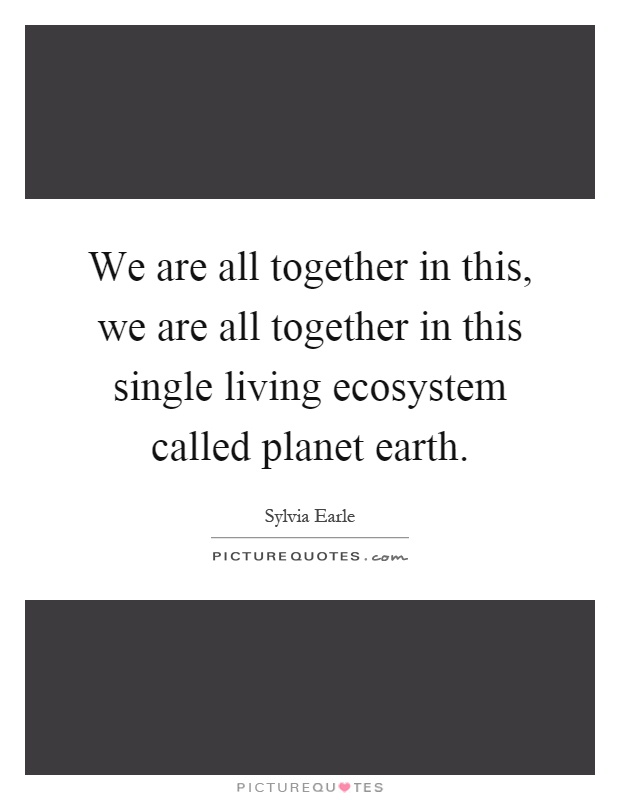 We are all together in this, we are all together in this single living ecosystem called planet earth Picture Quote #1