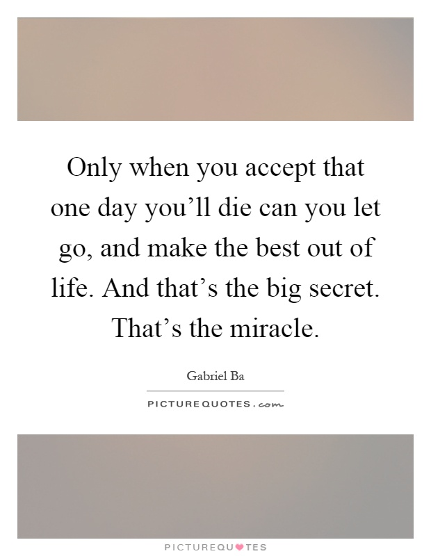 Only when you accept that one day you'll die can you let go, and make the best out of life. And that's the big secret. That's the miracle Picture Quote #1