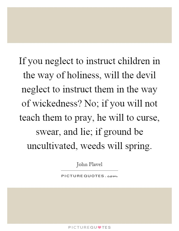 If you neglect to instruct children in the way of holiness, will the devil neglect to instruct them in the way of wickedness? No; if you will not teach them to pray, he will to curse, swear, and lie; if ground be uncultivated, weeds will spring Picture Quote #1