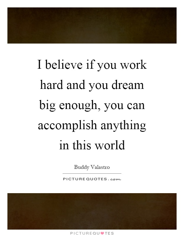 I believe if you work hard and you dream big enough, you can accomplish anything in this world Picture Quote #1