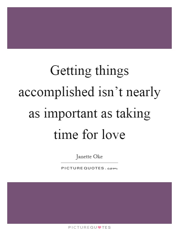 Getting things accomplished isn't nearly as important as taking time for love Picture Quote #1