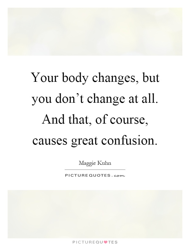 Your body changes, but you don't change at all. And that, of course, causes great confusion Picture Quote #1