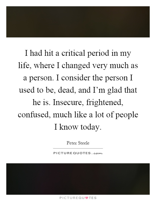 I had hit a critical period in my life, where I changed very much as a person. I consider the person I used to be, dead, and I'm glad that he is. Insecure, frightened, confused, much like a lot of people I know today Picture Quote #1
