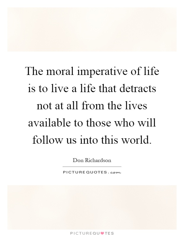 The moral imperative of life is to live a life that detracts not at all from the lives available to those who will follow us into this world Picture Quote #1