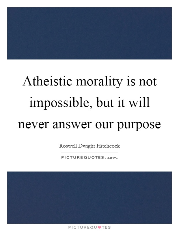 Atheistic morality is not impossible, but it will never answer our purpose Picture Quote #1