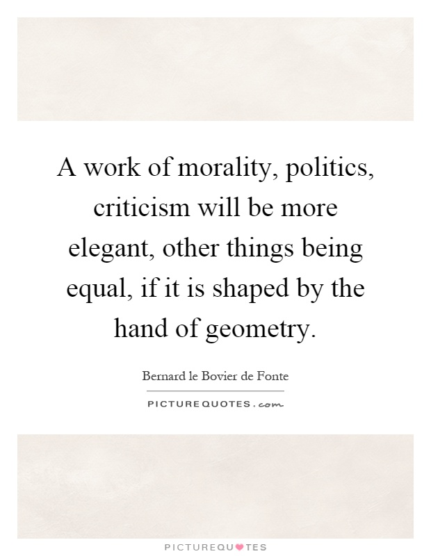 A work of morality, politics, criticism will be more elegant, other things being equal, if it is shaped by the hand of geometry Picture Quote #1