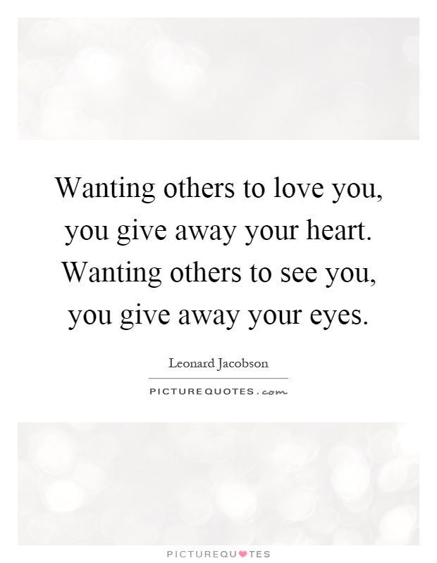 Wanting others to love you, you give away your heart. Wanting others to see you, you give away your eyes Picture Quote #1