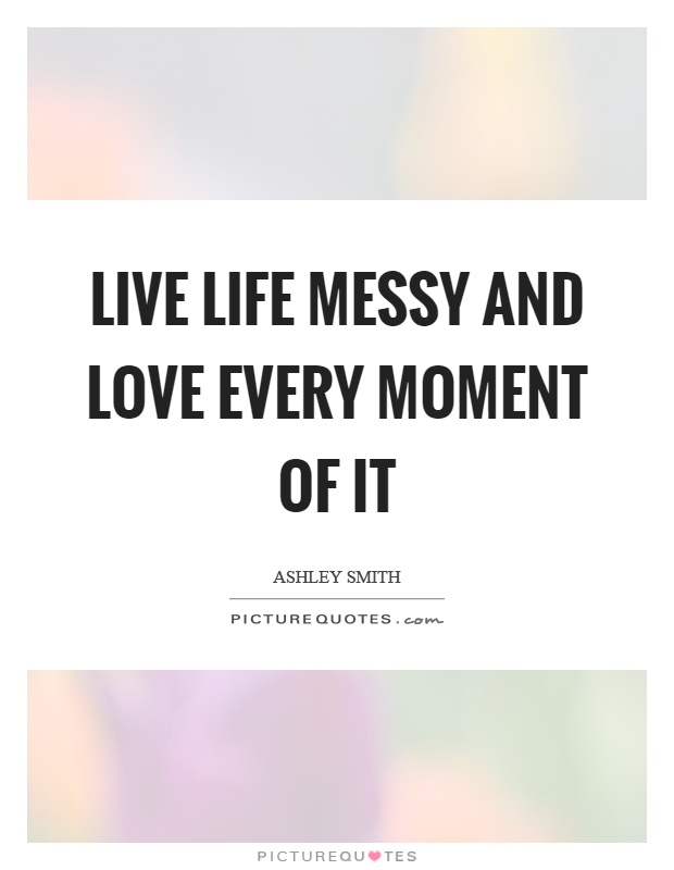 Live life messy and love every moment of it Picture Quote #1