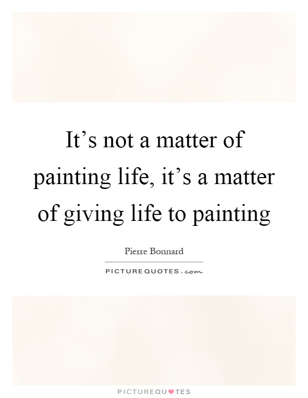 It's not a matter of painting life, it's a matter of giving life to painting Picture Quote #1
