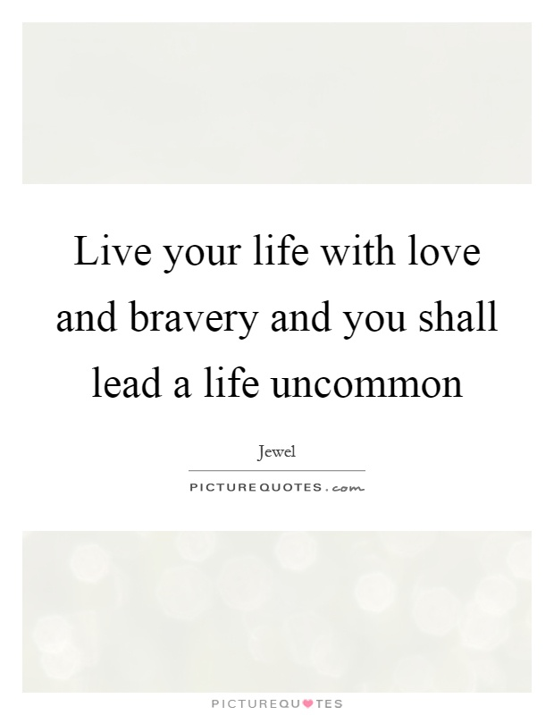 Live your life with love and bravery and you shall lead a life uncommon Picture Quote #1