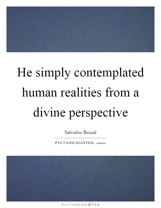 He simply contemplated human realities from a divine perspective Picture Quote #1