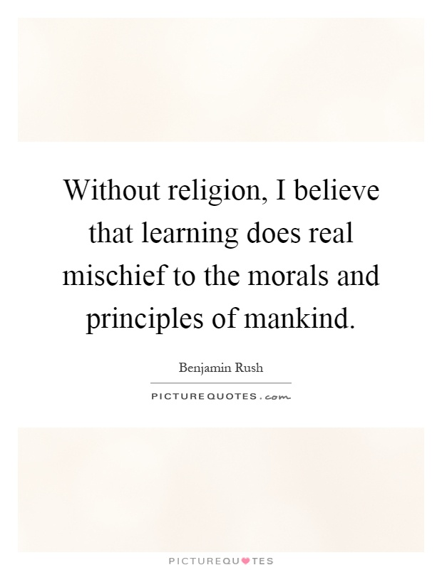 Without religion, I believe that learning does real mischief to the morals and principles of mankind Picture Quote #1