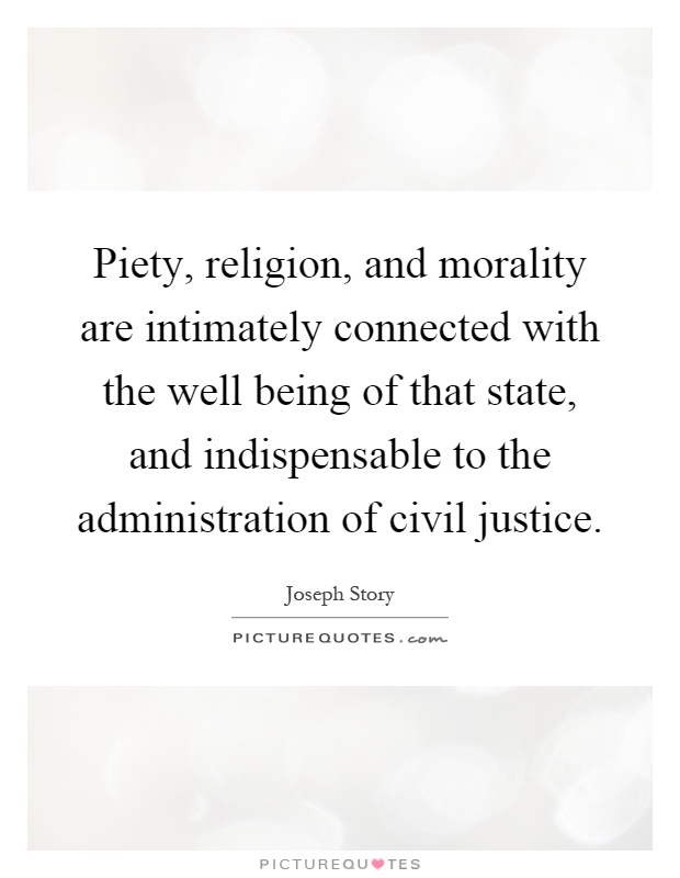Piety, religion, and morality are intimately connected with the well being of that state, and indispensable to the administration of civil justice Picture Quote #1