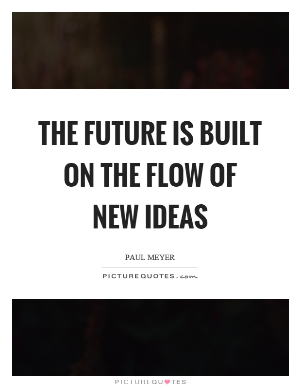 The future is built on the flow of new ideas | Picture Quotes