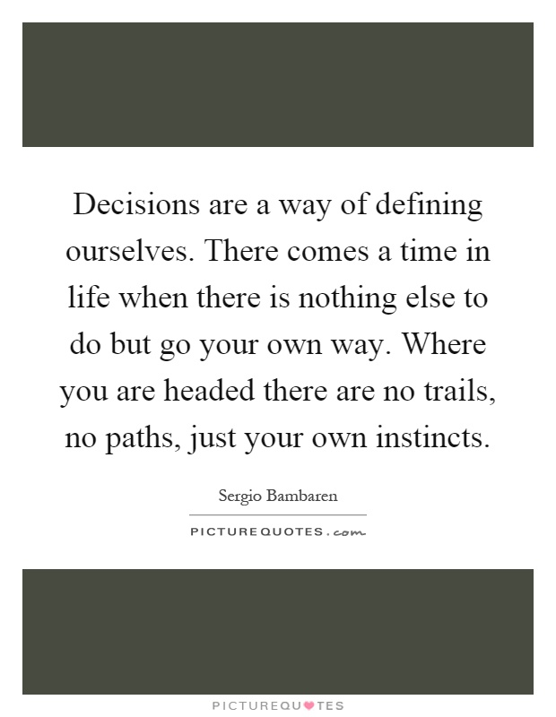 Decisions are a way of defining ourselves. There comes a time in life when there is nothing else to do but go your own way. Where you are headed there are no trails, no paths, just your own instincts Picture Quote #1