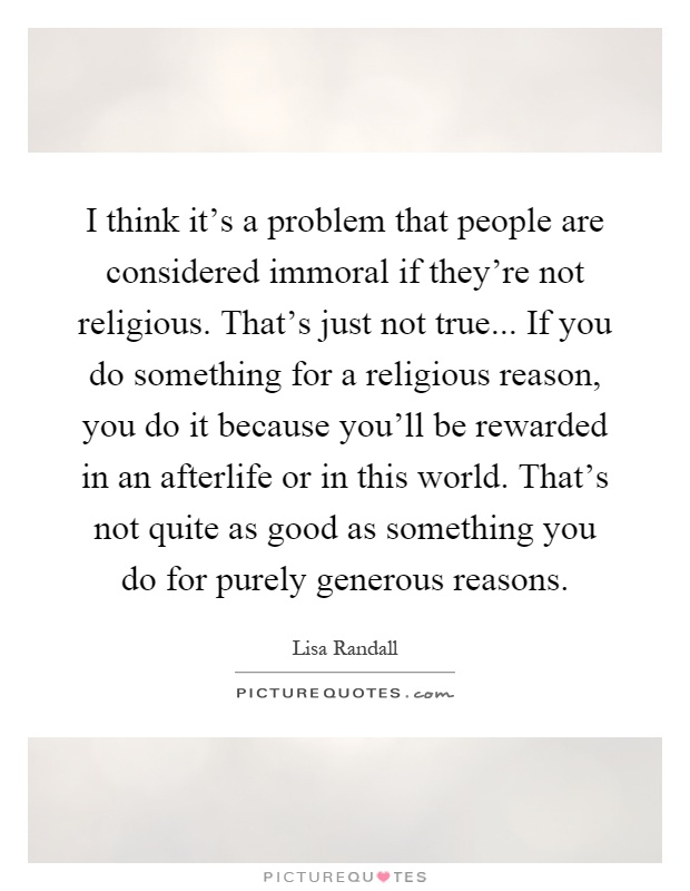 I think it's a problem that people are considered immoral if they're not religious. That's just not true... If you do something for a religious reason, you do it because you'll be rewarded in an afterlife or in this world. That's not quite as good as something you do for purely generous reasons Picture Quote #1