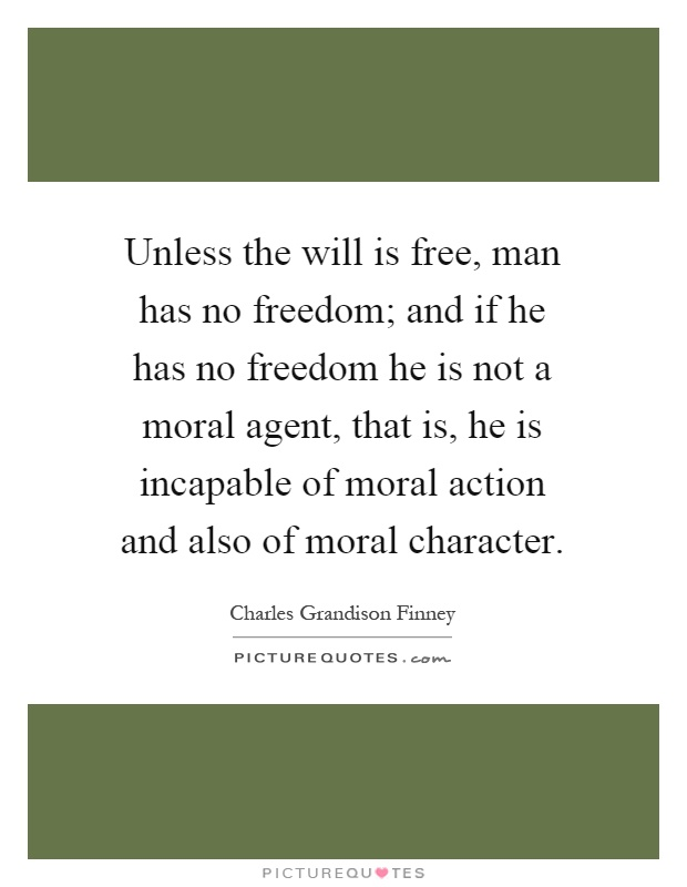 Unless the will is free, man has no freedom; and if he has no freedom he is not a moral agent, that is, he is incapable of moral action and also of moral character Picture Quote #1