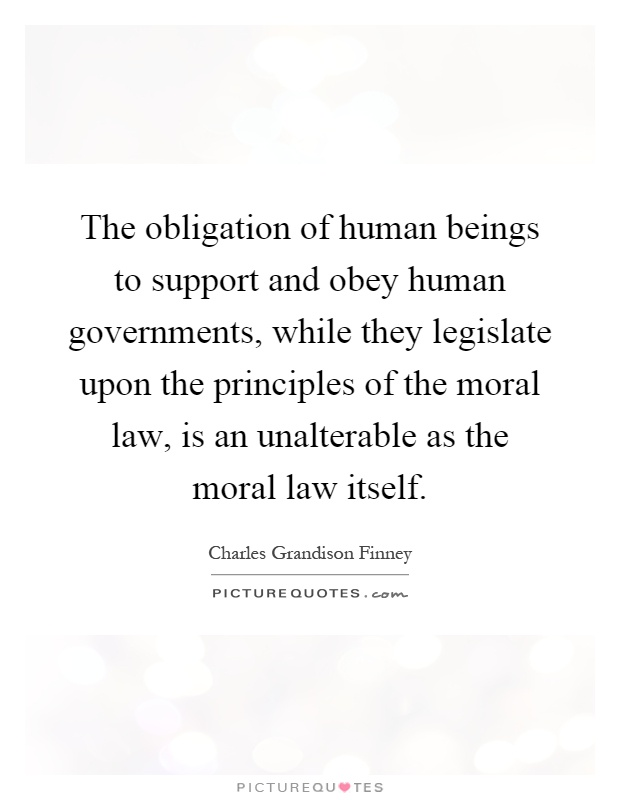 The obligation of human beings to support and obey human governments, while they legislate upon the principles of the moral law, is an unalterable as the moral law itself Picture Quote #1