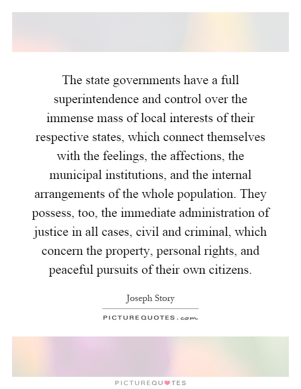 The state governments have a full superintendence and control over the immense mass of local interests of their respective states, which connect themselves with the feelings, the affections, the municipal institutions, and the internal arrangements of the whole population. They possess, too, the immediate administration of justice in all cases, civil and criminal, which concern the property, personal rights, and peaceful pursuits of their own citizens Picture Quote #1