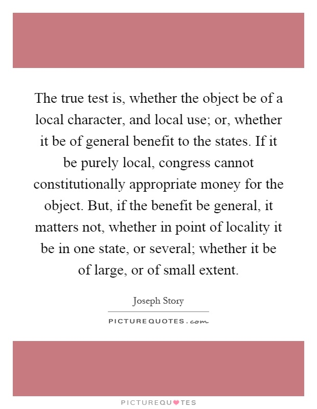 The true test is, whether the object be of a local character, and local use; or, whether it be of general benefit to the states. If it be purely local, congress cannot constitutionally appropriate money for the object. But, if the benefit be general, it matters not, whether in point of locality it be in one state, or several; whether it be of large, or of small extent Picture Quote #1