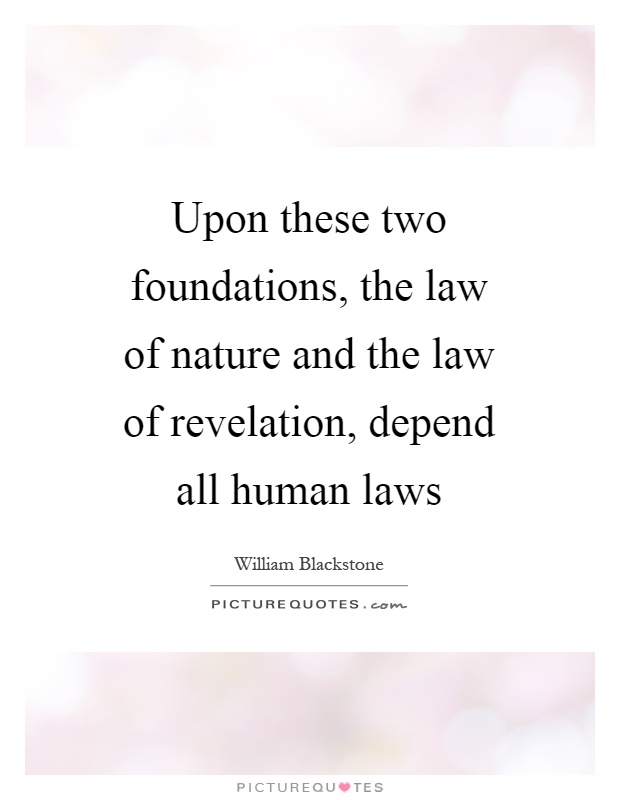 Upon these two foundations, the law of nature and the law of revelation, depend all human laws Picture Quote #1