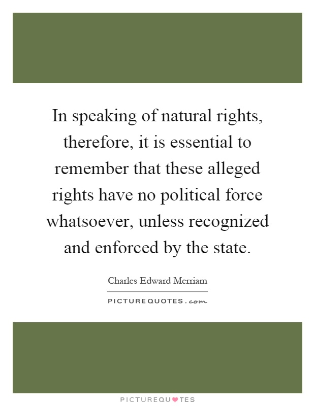 In speaking of natural rights, therefore, it is essential to remember that these alleged rights have no political force whatsoever, unless recognized and enforced by the state Picture Quote #1