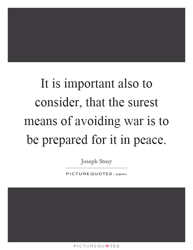 It is important also to consider, that the surest means of avoiding war is to be prepared for it in peace Picture Quote #1