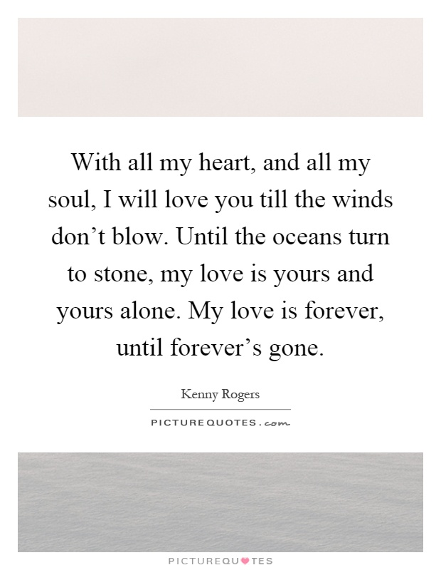 With all my heart, and all my soul, I will love you till the winds don't blow. Until the oceans turn to stone, my love is yours and yours alone. My love is forever, until forever's gone Picture Quote #1