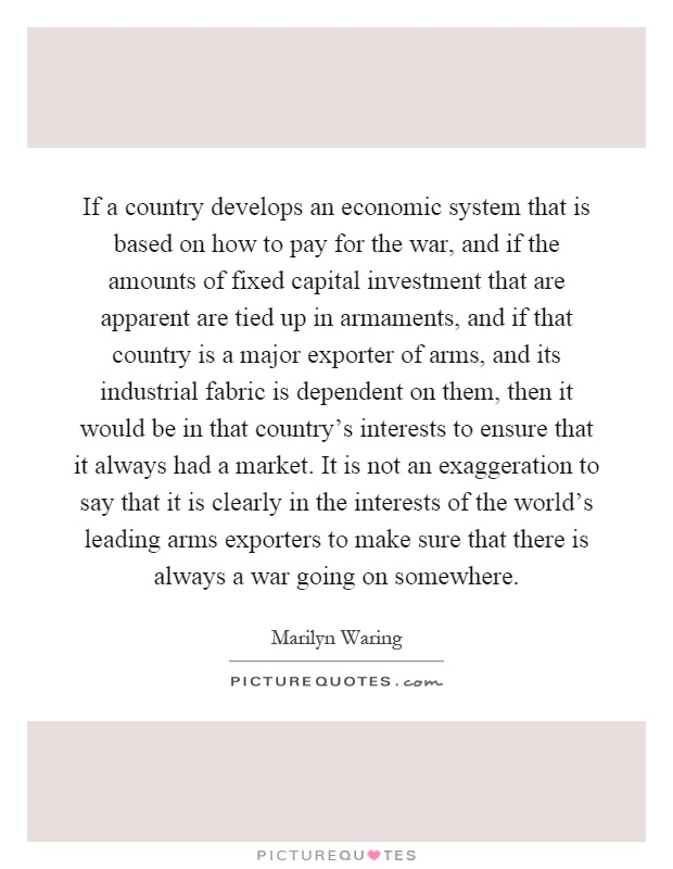 If a country develops an economic system that is based on how to pay for the war, and if the amounts of fixed capital investment that are apparent are tied up in armaments, and if that country is a major exporter of arms, and its industrial fabric is dependent on them, then it would be in that country's interests to ensure that it always had a market. It is not an exaggeration to say that it is clearly in the interests of the world's leading arms exporters to make sure that there is always a war going on somewhere Picture Quote #1