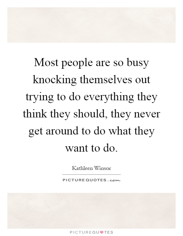 Most people are so busy knocking themselves out trying to do everything they think they should, they never get around to do what they want to do Picture Quote #1