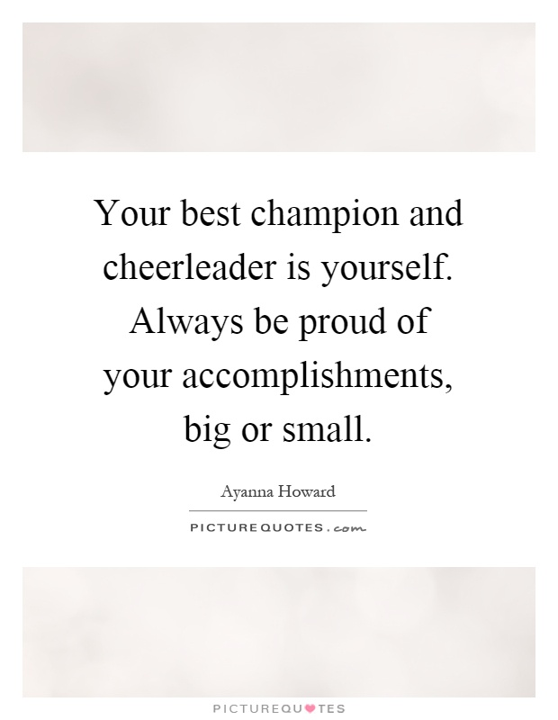 Your best champion and cheerleader is yourself. Always be proud of your accomplishments, big or small Picture Quote #1