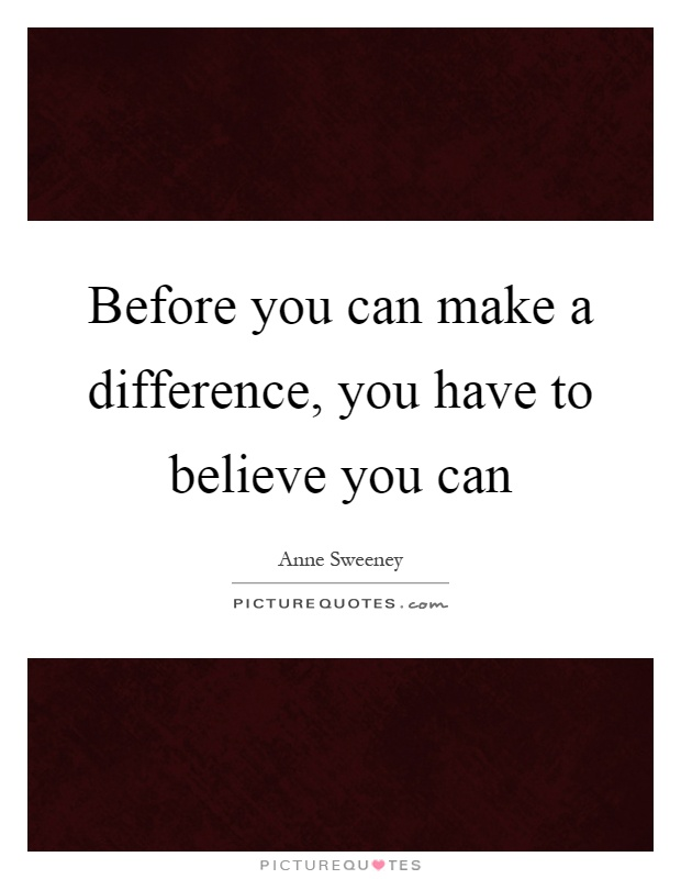 Before you can make a difference, you have to believe you can Picture Quote #1