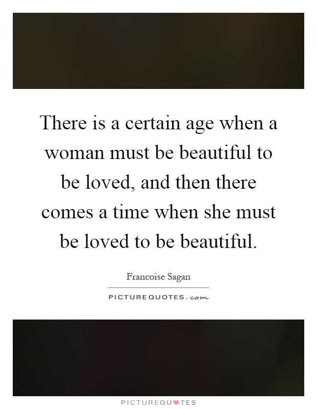 There is a certain age when a woman must be beautiful to be loved, and then there comes a time when she must be loved to be beautiful Picture Quote #1