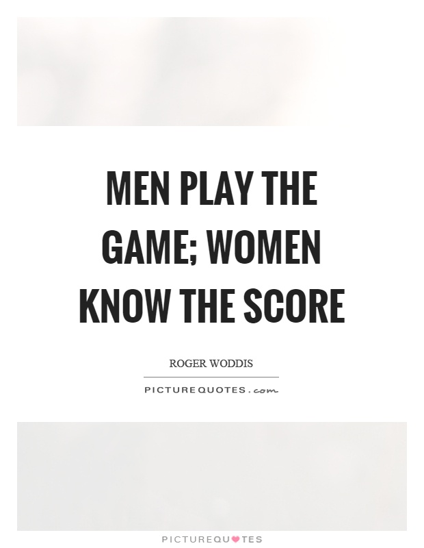 Men play the game; women know the score Picture Quote #1