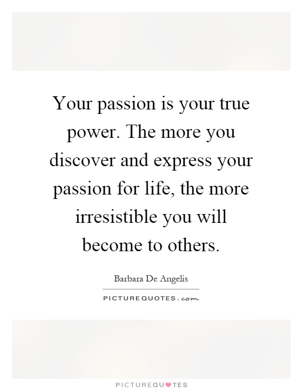 Your passion is your true power. The more you discover and express your passion for life, the more irresistible you will become to others Picture Quote #1