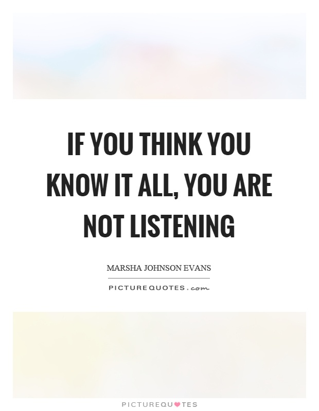 If you think you know it all, you are not listening Picture Quote #1