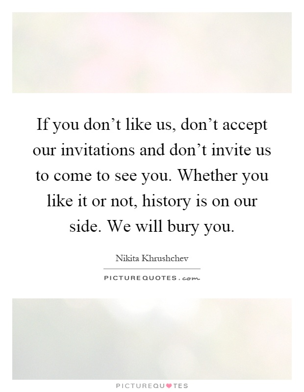 If you don't like us, don't accept our invitations and don't invite us to come to see you. Whether you like it or not, history is on our side. We will bury you Picture Quote #1