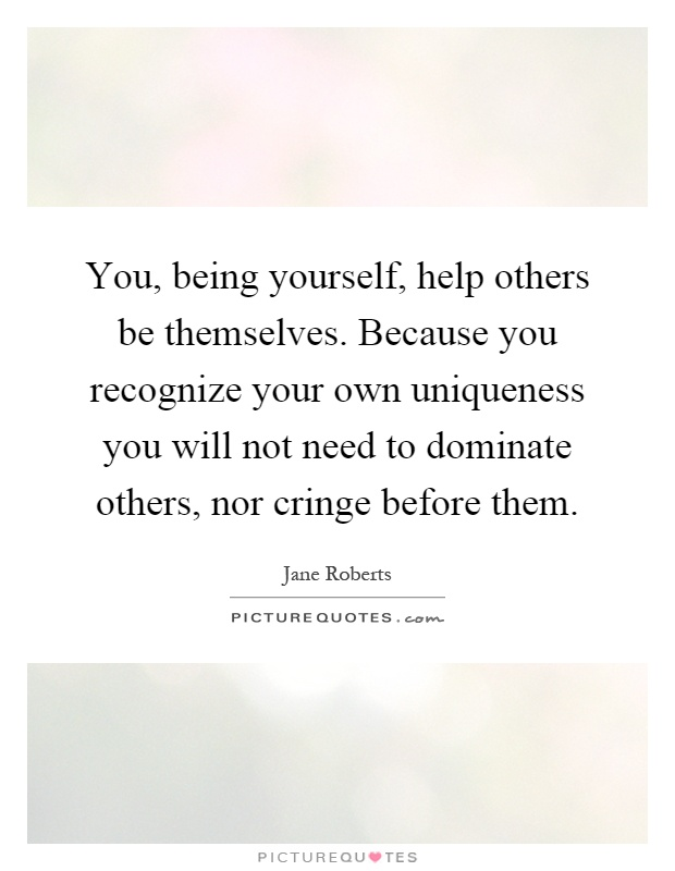 You, being yourself, help others be themselves. Because you recognize your own uniqueness you will not need to dominate others, nor cringe before them Picture Quote #1