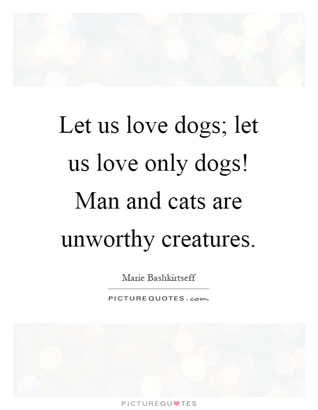 Let us love dogs; let us love only dogs! Man and cats are unworthy creatures Picture Quote #1