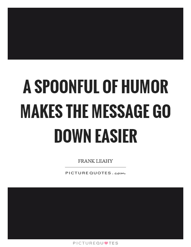 A spoonful of humor makes the message go down easier Picture Quote #1
