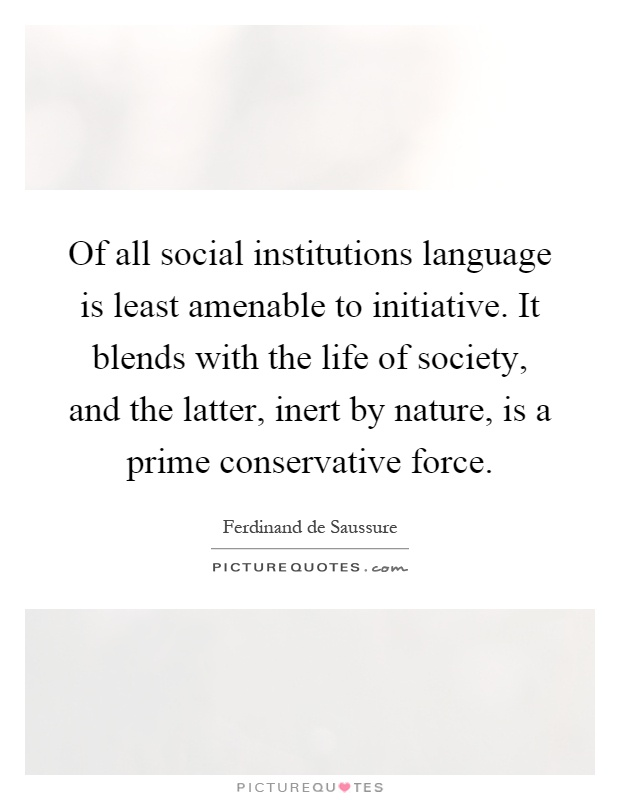 Of all social institutions language is least amenable to initiative. It blends with the life of society, and the latter, inert by nature, is a prime conservative force Picture Quote #1