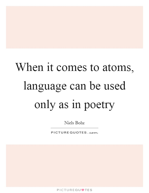 When it comes to atoms, language can be used only as in poetry Picture Quote #1