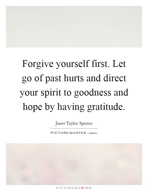 Forgive yourself first. Let go of past hurts and direct your spirit to goodness and hope by having gratitude Picture Quote #1