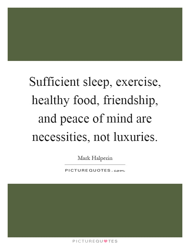 Sufficient sleep, exercise, healthy food, friendship, and peace of mind are necessities, not luxuries Picture Quote #1