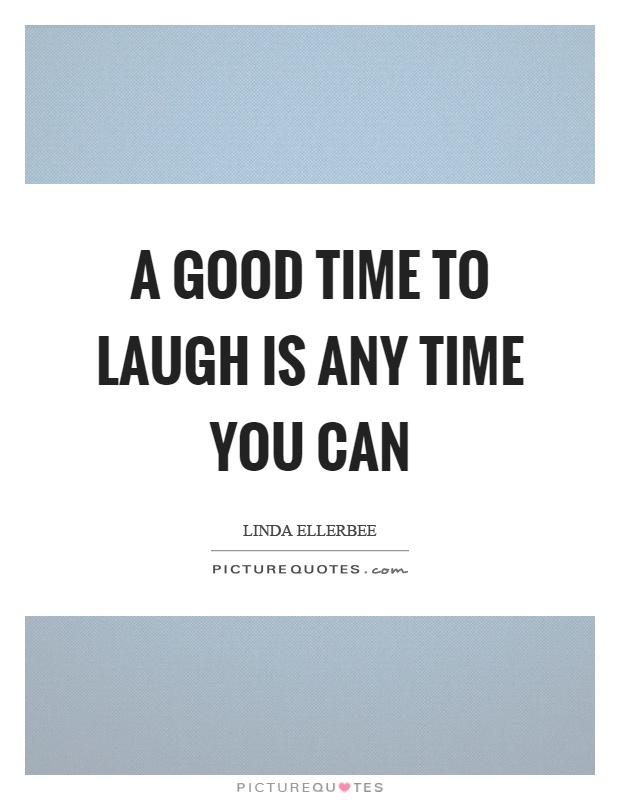 A good time to laugh is any time you can Picture Quote #1